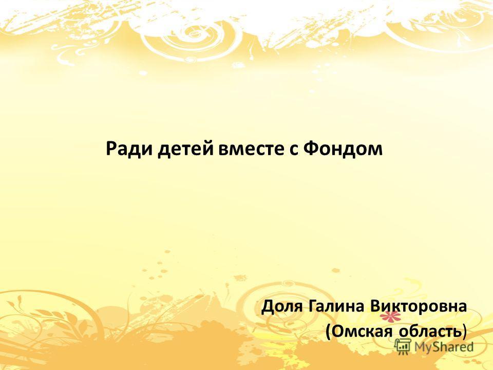 Ради детей вместе с Фондом Доля Галина Викторовна (Омская область)