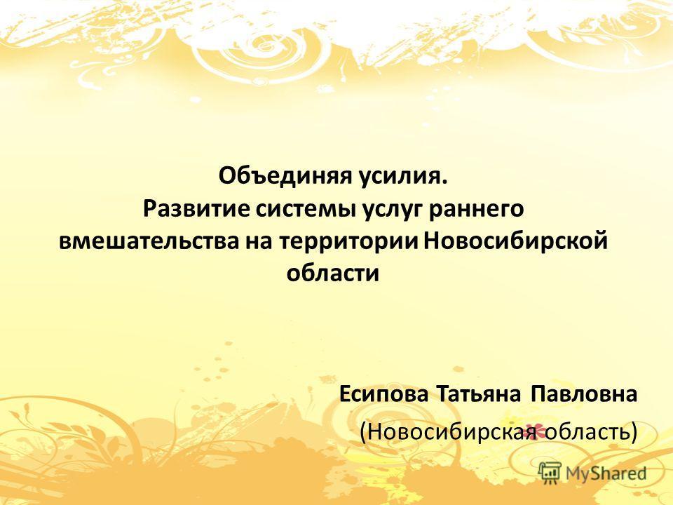 Объединяя усилия. Развитие системы услуг раннего вмешательства на территории Новосибирской области Есипова Татьяна Павловна (Новосибирская область)