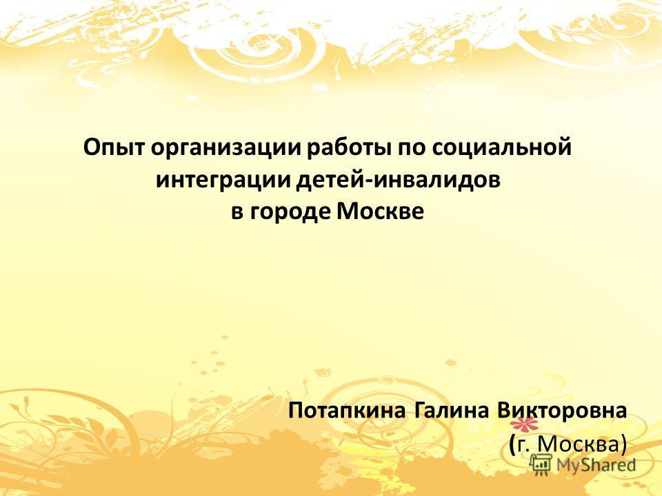 Опыт организации работы по социальной интеграции детей-инвалидов в городе Москве Потапкина Галина Викторовна (г. Москва)