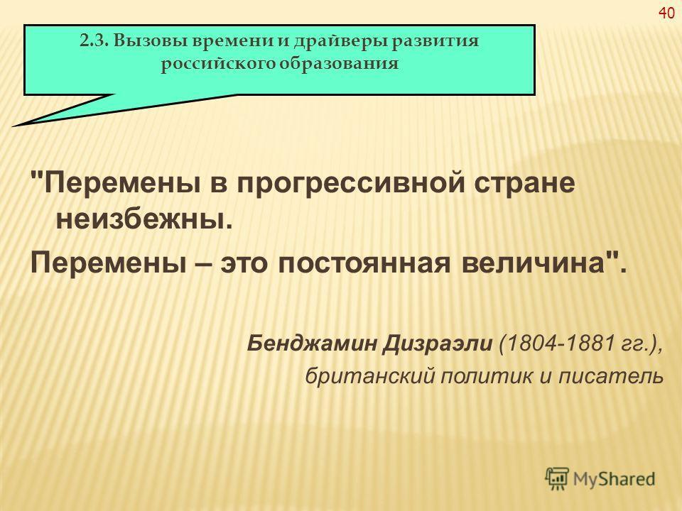 40 Перемены в прогрессивной стране неизбежны. Перемены – это постоянная величина. Бенджамин Дизраэли (1804-1881 гг.), британский политик и писатель 2.3. Вызовы времени и драйверы развития российского образования