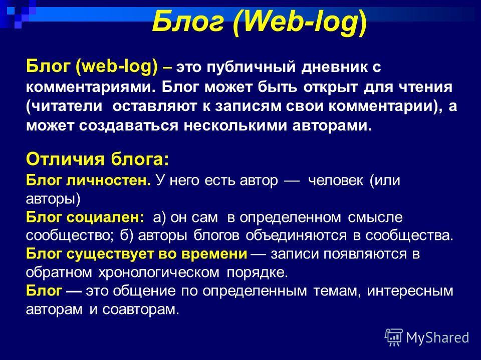 Блог (Web-log) Блог (web-log) – это публичный дневник с комментариями. Блог может быть открыт для чтения (читатели оставляют к записям свои комментарии), а может создаваться несколькими авторами. Отличия блога: Блог личностен. У него есть автор челов