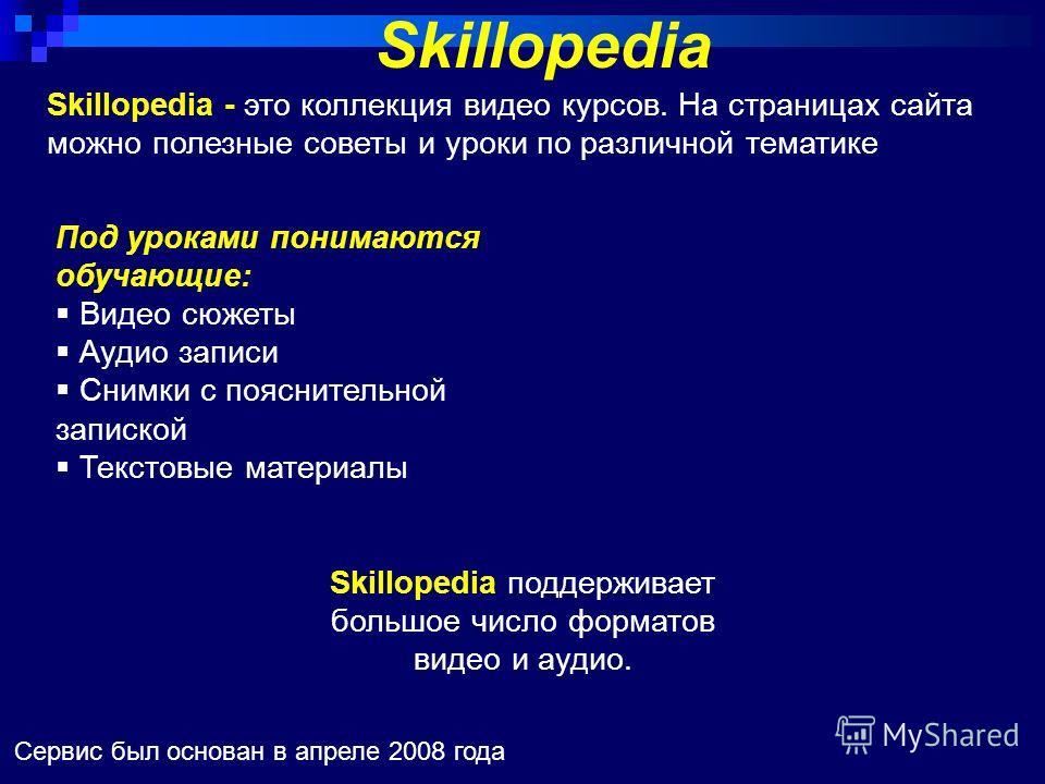 Skillopedia Сервис был основан в апреле 2008 года Skillopedia - это коллекция видео курсов. На страницах сайта можно полезные советы и уроки по различной тематике Под уроками понимаются обучающие: Видео сюжеты Аудио записи Снимки с пояснительной запи