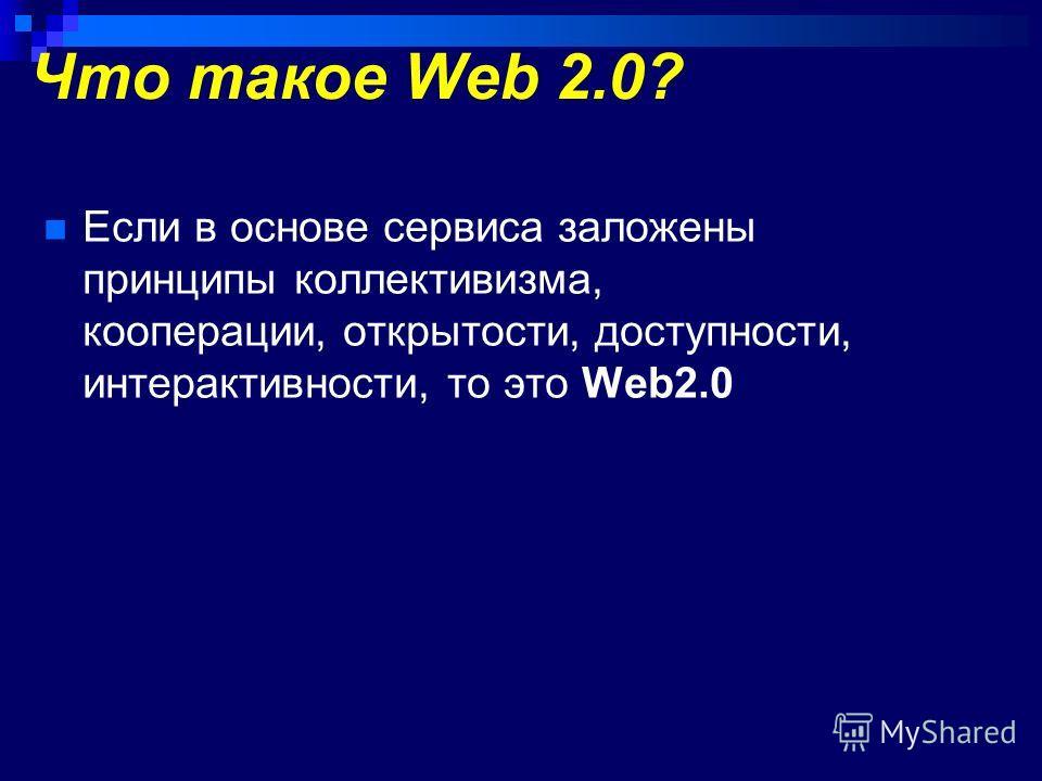 Что такое Web 2.0? Если в основе сервиса заложены принципы коллективизма, кооперации, открытости, доступности, интерактивности, то это Web2.0