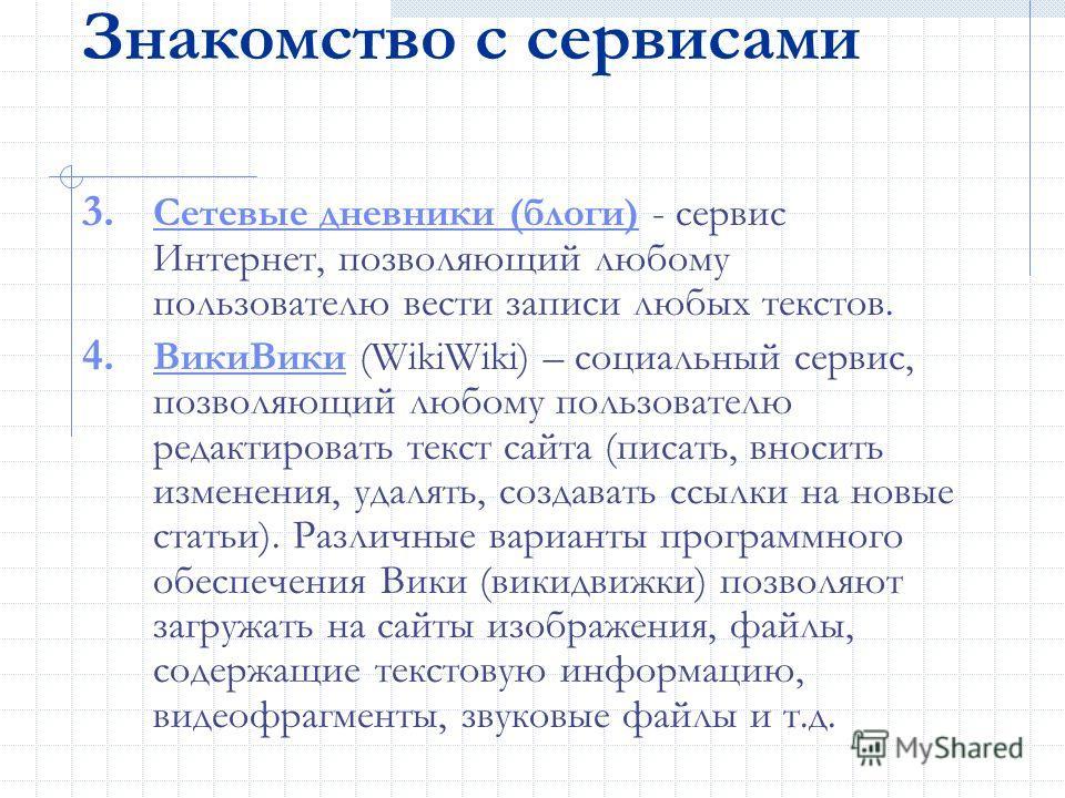Знакомство с сервисами 3. Сетевые дневники (блоги) - сервис Интернет, позволяющий любому пользователю вести записи любых текстов. Сетевые дневники (блоги) 4. ВикиВики (WikiWiki) – социальный сервис, позволяющий любому пользователю редактировать текст