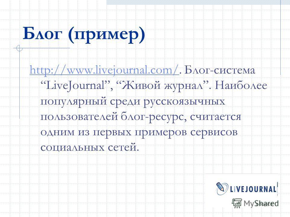 Блог (пример) http://www.livejournal.com/http://www.livejournal.com/. Блог-система LiveJournal, Живой журнал. Наиболее популярный среди русскоязычных пользователей блог-ресурс, считается одним из первых примеров сервисов социальных сетей.