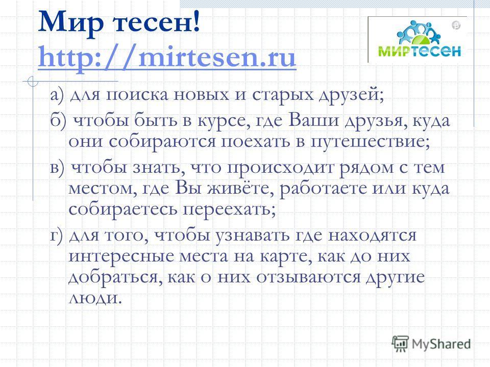 Мир тесен! http://mirtesen.ru http://mirtesen.ru а) для поиска новых и старых друзей; б) чтобы быть в курсе, где Ваши друзья, куда они собираются поехать в путешествие; в) чтобы знать, что происходит рядом с тем местом, где Вы живёте, работаете или к