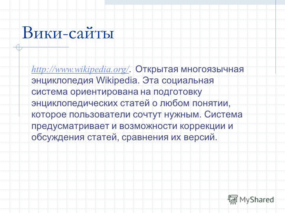 Вики-сайты http://www.wikipedia.org/ http://www.wikipedia.org/. Открытая многоязычная энциклопедия Wikipedia. Эта социальная система ориентирована на подготовку энциклопедических статей о любом понятии, которое пользователи сочтут нужным. Система пре