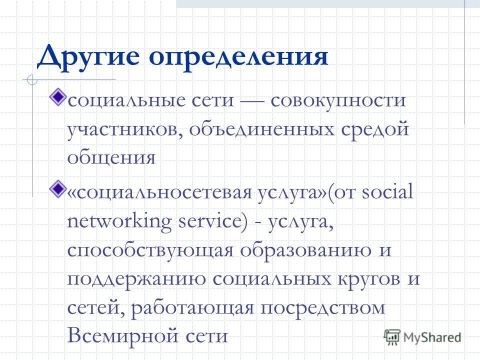 Другие определения социальные сети совокупности участников, объединенных средой общения «социальносетевая услуга»(от social networking service) - услуга, способствующая образованию и поддержанию социальных кругов и сетей, работающая посредством Всеми