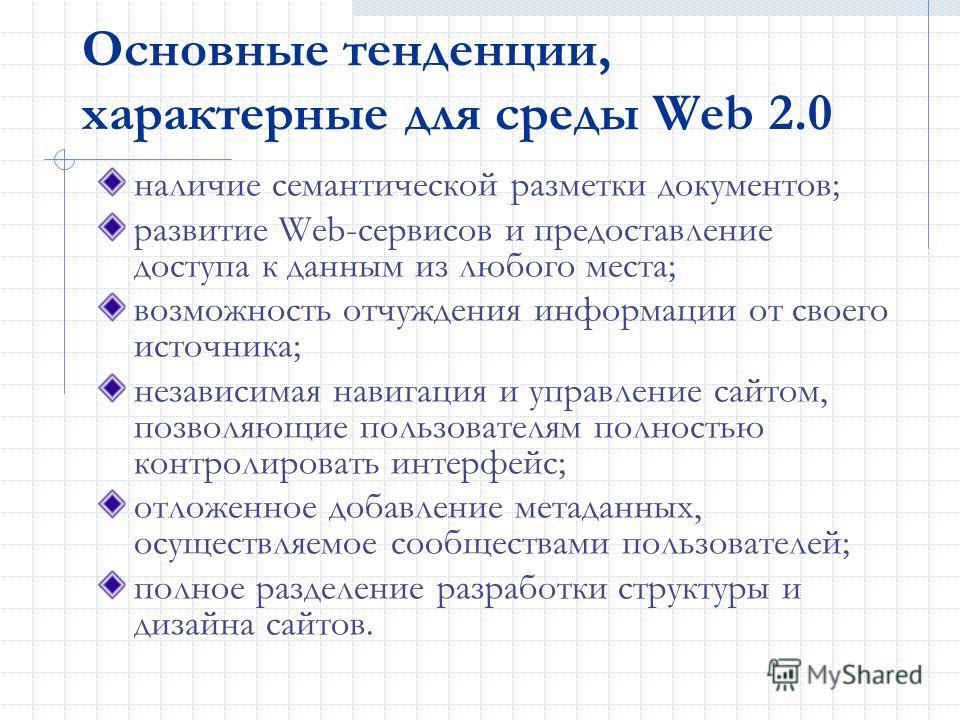 Основные тенденции, характерные для среды Web 2.0 наличие семантической разметки документов; развитие Web-сервисов и предоставление доступа к данным из любого места; возможность отчуждения информации от своего источника; независимая навигация и управ