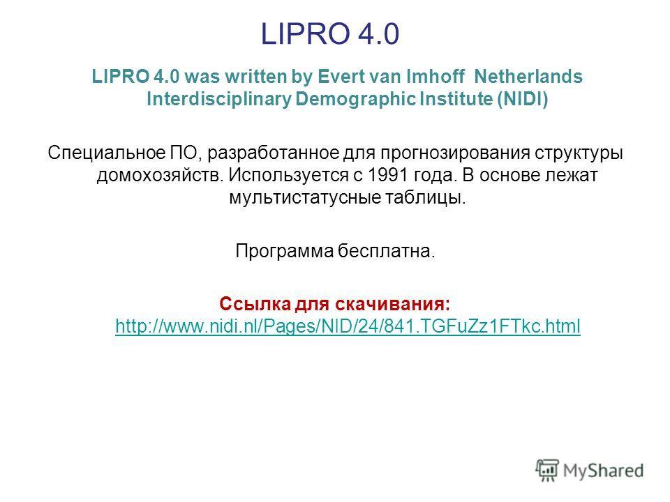 LIPRO 4.0 LIPRO 4.0 was written by Evert van Imhoff Netherlands Interdisciplinary Demographic Institute (NIDI) Специальное ПО, разработанное для прогнозирования структуры домохозяйств. Используется с 1991 года. В основе лежат мультистатусные таблицы.