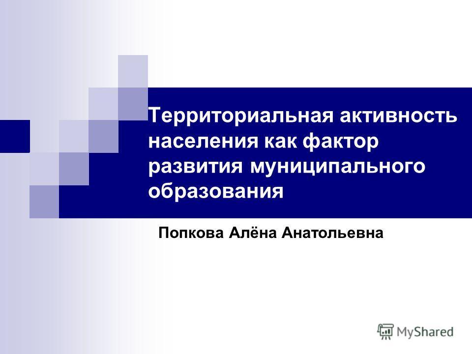 Территориальная активность населения как фактор развития муниципального образования Попкова Алёна Анатольевна