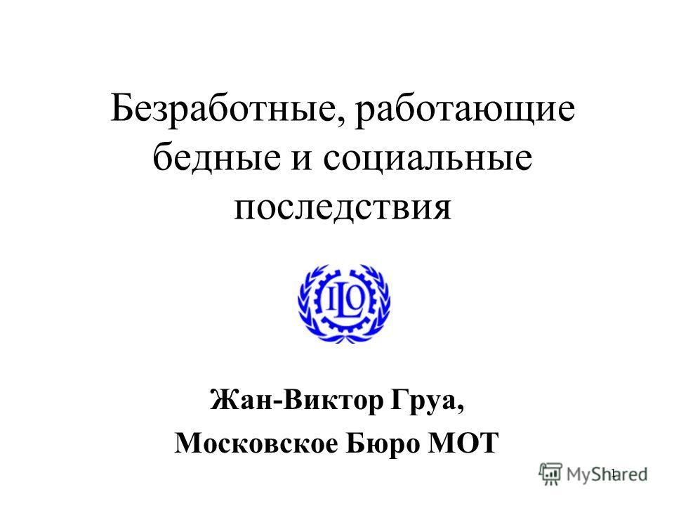 1 Безработные, работающие бедные и социальные последствия Жан-Виктор Груа, Московское Бюро МОТ