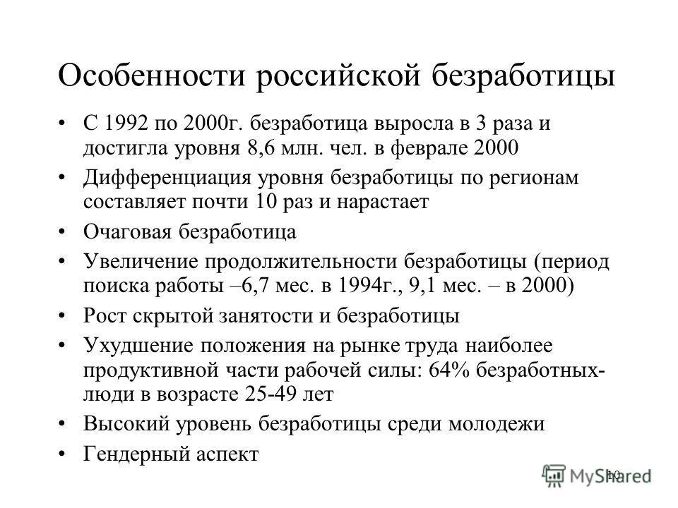 10 Особенности российской безработицы С 1992 по 2000г. безработица выросла в 3 раза и достигла уровня 8,6 млн. чел. в феврале 2000 Дифференциация уровня безработицы по регионам составляет почти 10 раз и нарастает Очаговая безработица Увеличение продо