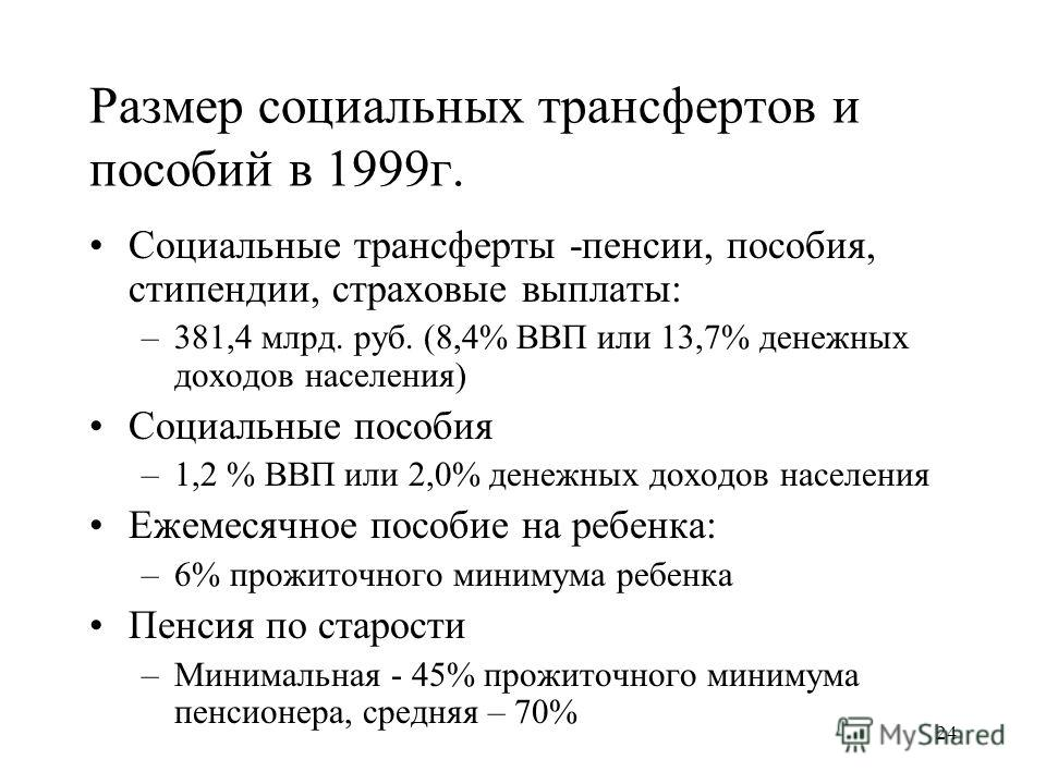 24 Размер социальных трансфертов и пособий в 1999г. Социальные трансферты -пенсии, пособия, стипендии, страховые выплаты: –381,4 млрд. руб. (8,4% ВВП или 13,7% денежных доходов населения) Социальные пособия –1,2 % ВВП или 2,0% денежных доходов населе