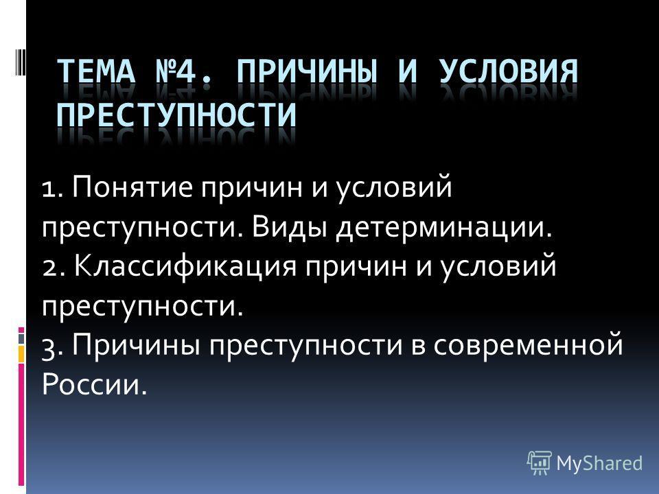 1. Понятие причин и условий преступности. Виды детерминации. 2. Классификация причин и условий преступности. 3. Причины преступности в современной России.