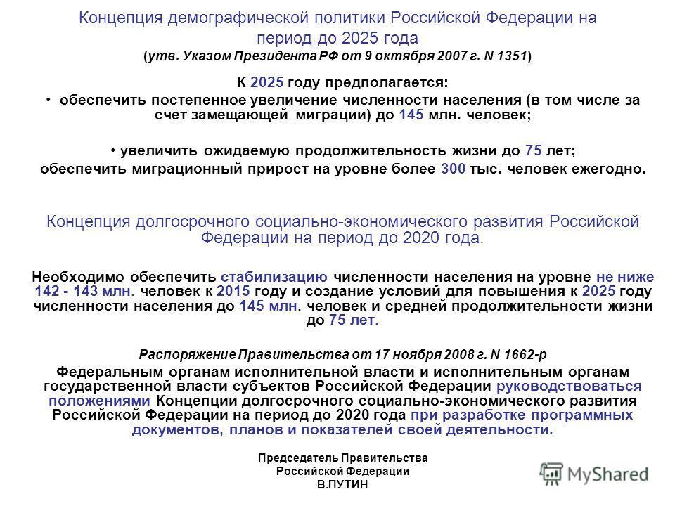 Концепция демографической политики Российской Федерации на период до 2025 года (утв. Указом Президента РФ от 9 октября 2007 г. N 1351) К 2025 году предполагается: обеспечить постепенное увеличение численности населения (в том числе за счет замещающей