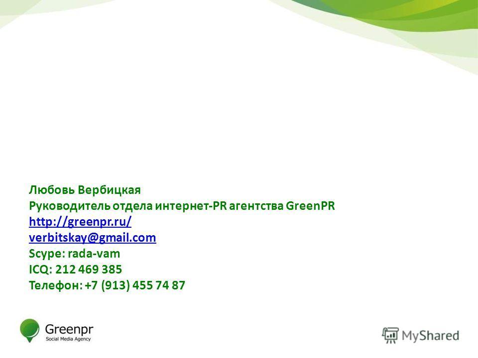 Любовь Вербицкая Руководитель отдела интернет-PR агентства GreenPR http://greenpr.ru/ verbitskay@gmail.com Scype: rada-vam ICQ: 212 469 385 Телефон: +7 (913) 455 74 87