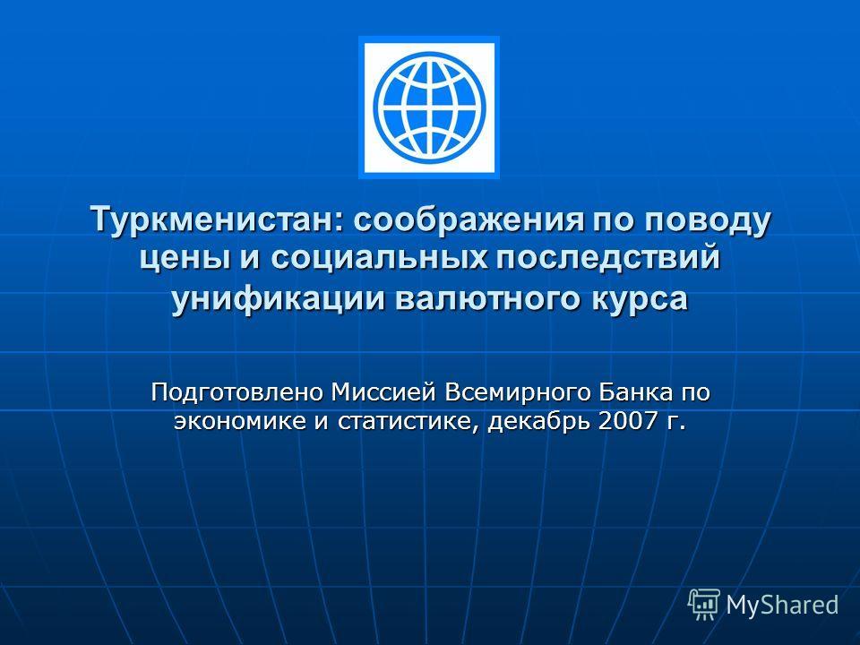 Туркменистан: соображения по поводу цены и социальных последствий унификации валютного курса Подготовлено Миссией Всемирного Банка по экономике и статистике, декабрь 2007 г.
