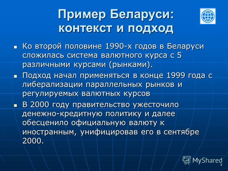 3 Пример Беларуси: контекст и подход Ко второй половине 1990-х годов в Беларуси сложилась система валютного курса с 5 различными курсами (рынками). Ко второй половине 1990-х годов в Беларуси сложилась система валютного курса с 5 различными курсами (р