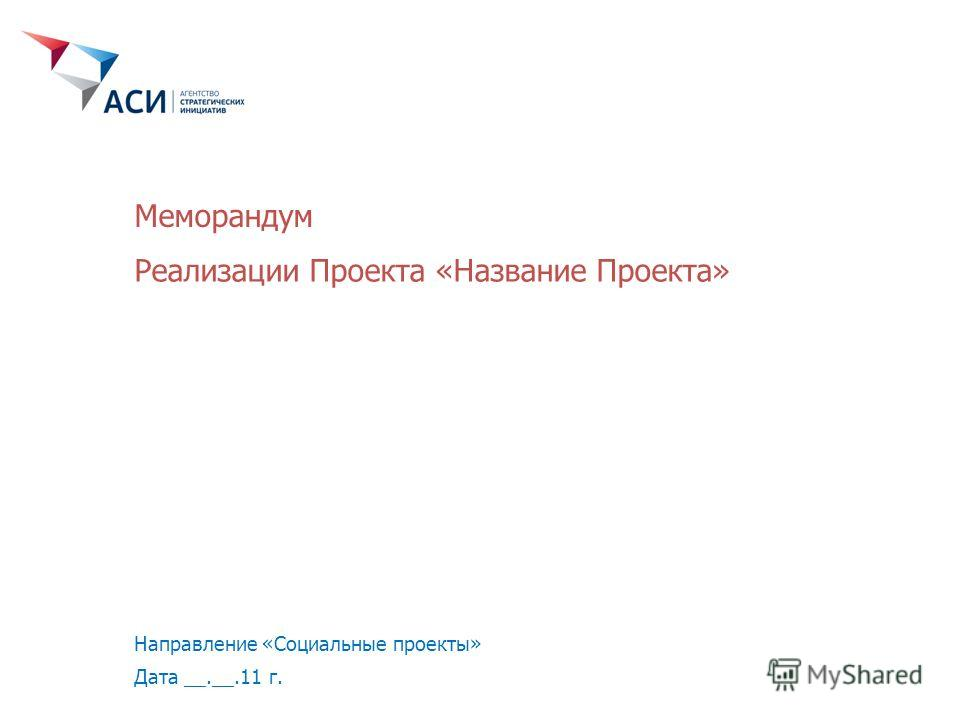 Реализации Проекта «Название Проекта» Направление «Социальные проекты» Дата __.__.11 г. Меморандум