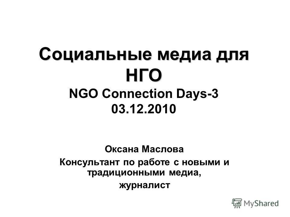 Социальные медиа для НГО Социальные медиа для НГО NGO Connection Days-3 03.12.2010 Оксана Маслова Консультант по работе с новыми и традиционными медиа, журналист