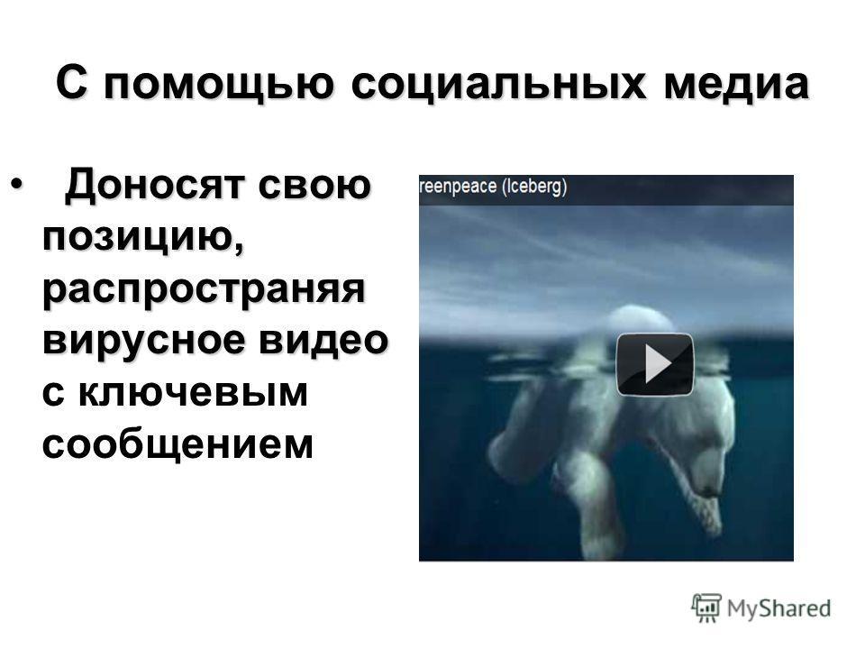 С помощью социальных медиа Доносят свою позицию, распространяя вирусное видео Доносят свою позицию, распространяя вирусное видео с ключевым сообщением