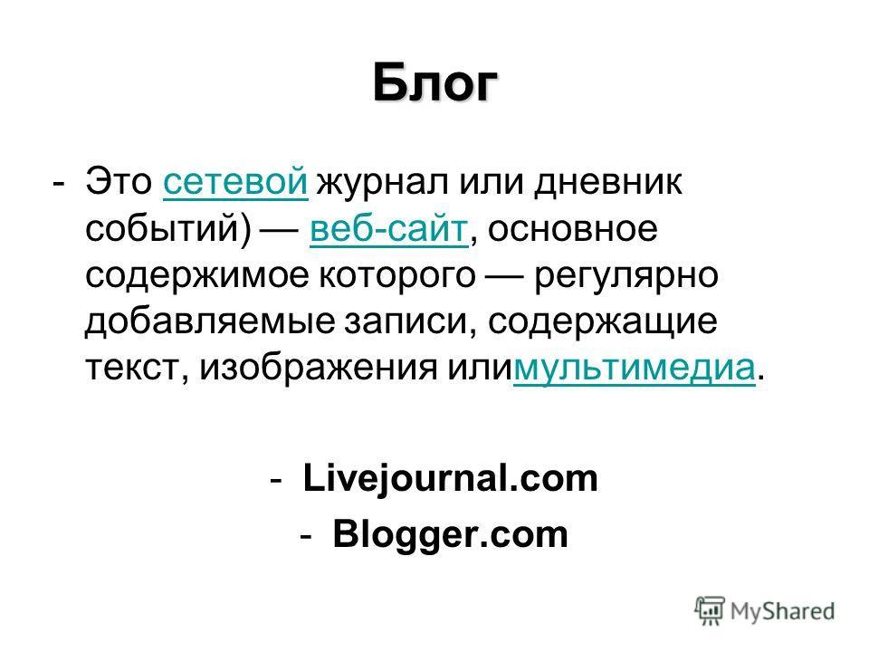 Блог -Это сетевой журнал или дневник событий) веб-сайт, основное содержимое которого регулярно добавляемые записи, содержащие текст, изображения илимультимедиа.сетевойвеб-сайтмультимедиа -Livejournal.com -Blogger.com