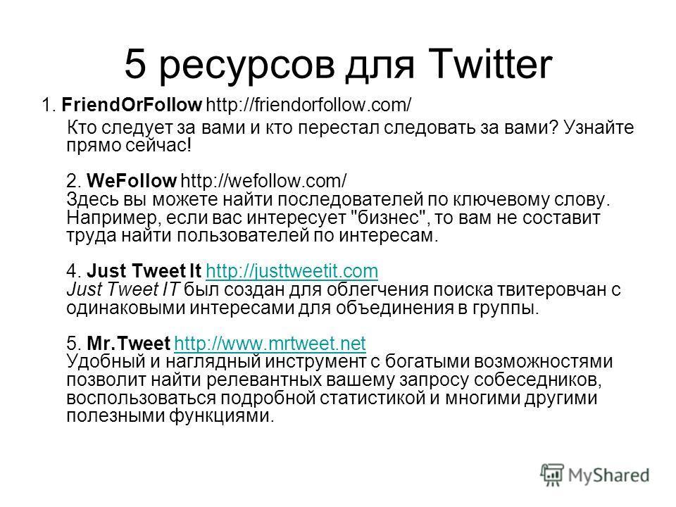 5 ресурсов для Twitter 1. FriendOrFollow http://friendorfollow.com/ Кто следует за вами и кто перестал следовать за вами? Узнайте прямо сейчас! 2. WeFollow http://wefollow.com/ Здесь вы можете найти последователей по ключевому слову. Например, если в
