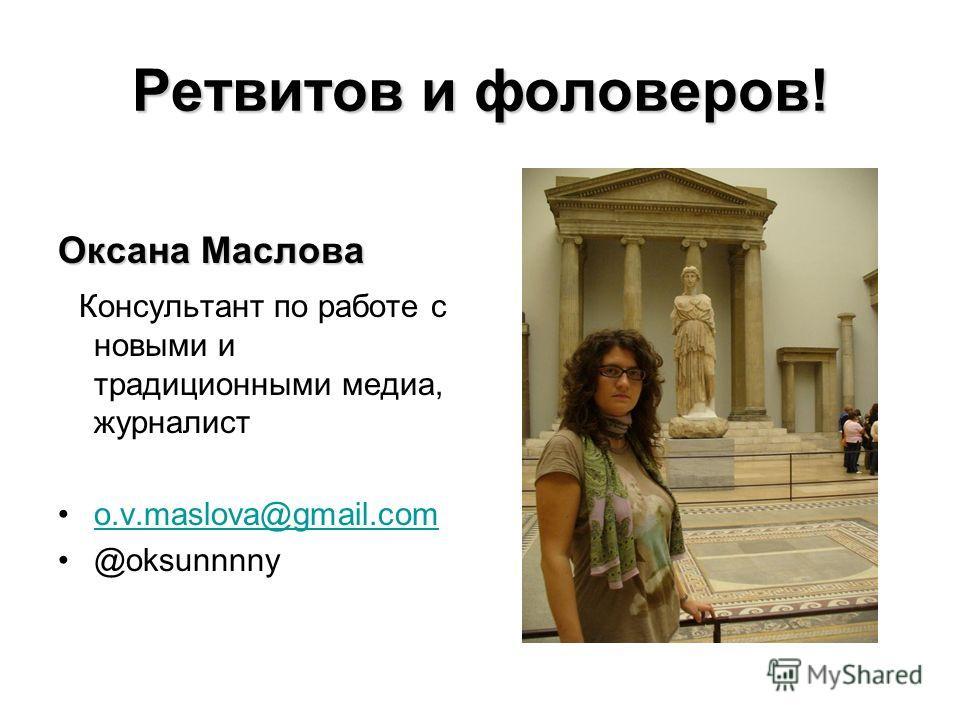 Ретвитов и фоловеров! Оксана Маслова Консультант по работе с новыми и традиционными медиа, журналист o.v.maslova@gmail.com @oksunnnny