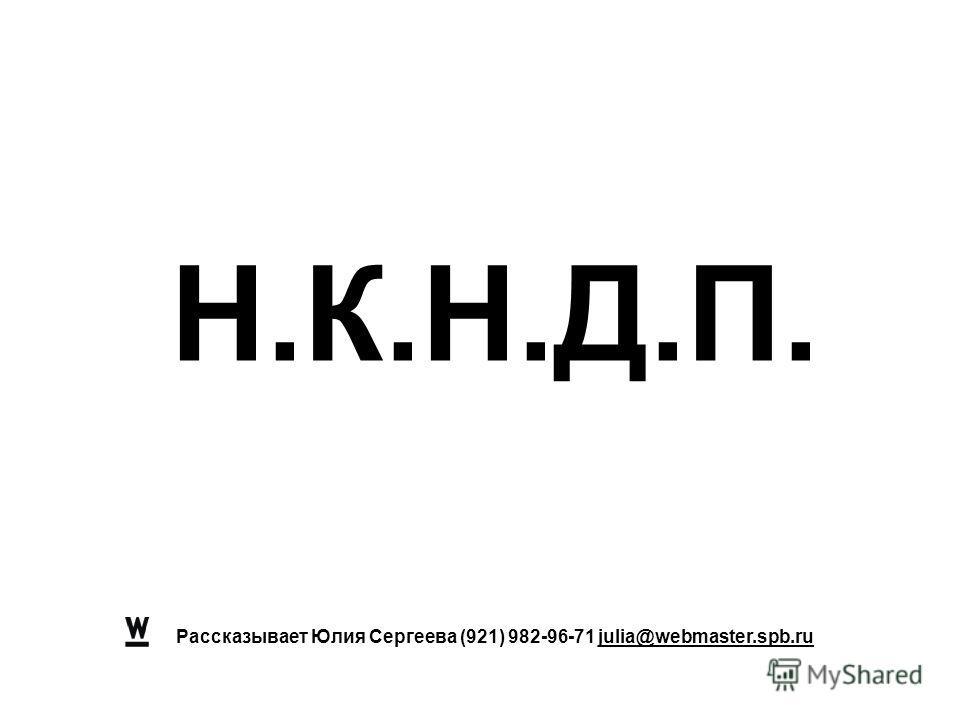 Рассказывает Юлия Сергеева (921) 982-96-71 julia@webmaster.spb.ru Н.К.Н.Д.П.
