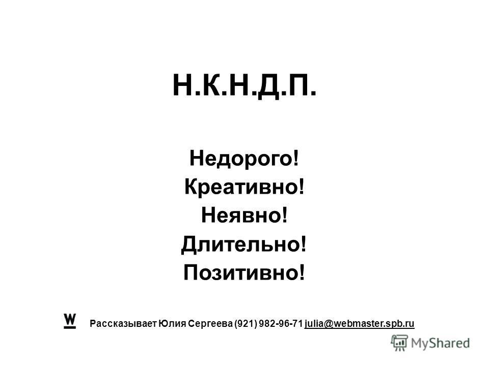 Рассказывает Юлия Сергеева (921) 982-96-71 julia@webmaster.spb.ru Н.К.Н.Д.П. Недорого! Креативно! Неявно! Длительно! Позитивно!