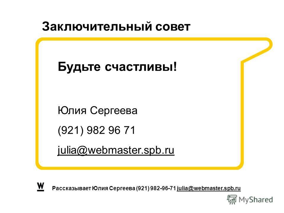 Заключительный совет Рассказывает Юлия Сергеева (921) 982-96-71 julia@webmaster.spb.ru Будьте счастливы! Юлия Сергеева (921) 982 96 71 julia@webmaster.spb.ru