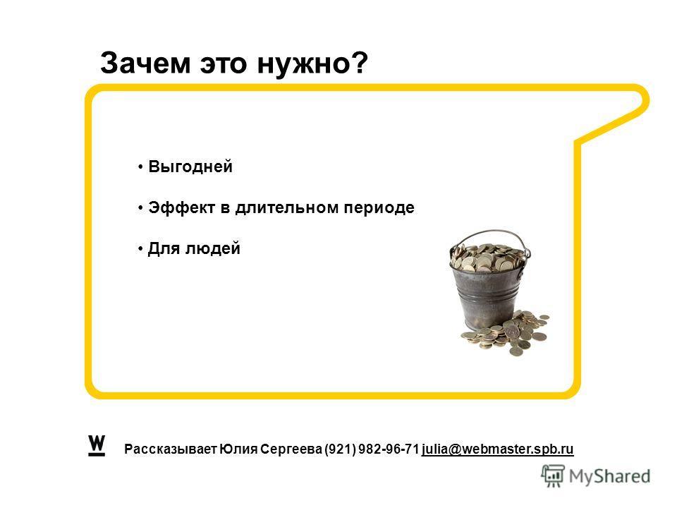 Рассказывает Юлия Сергеева (921) 982-96-71 julia@webmaster.spb.ru Выгодней Эффект в длительном периоде Для людей Зачем это нужно?
