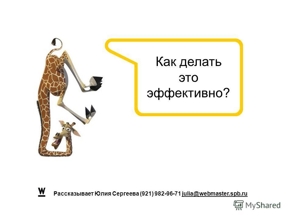 Рассказывает Юлия Сергеева (921) 982-96-71 julia@webmaster.spb.ru Как делать это эффективно?