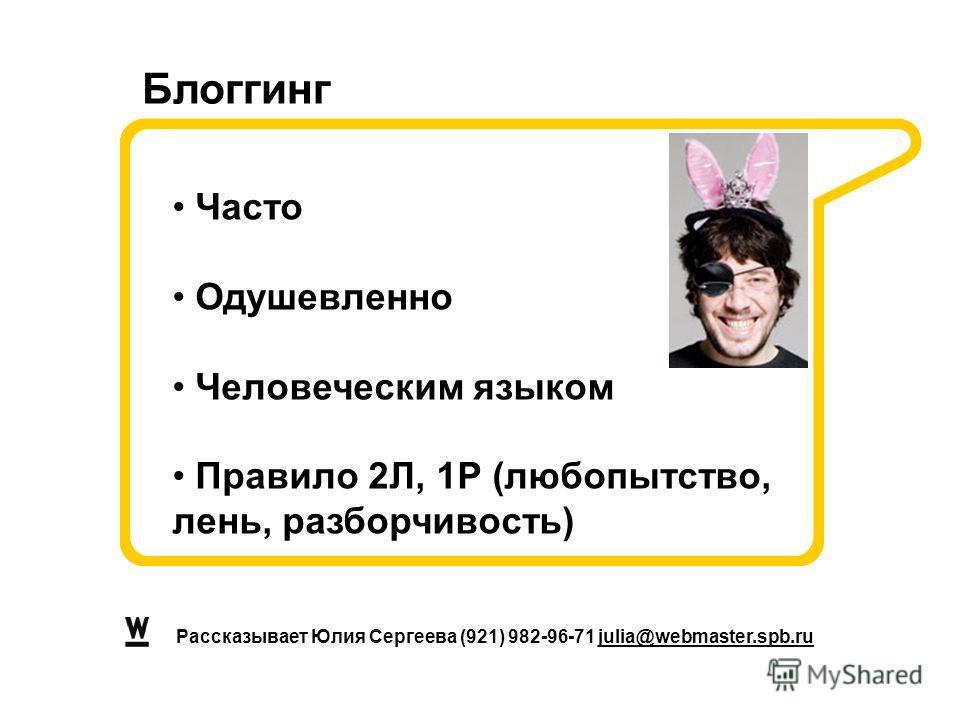 Рассказывает Юлия Сергеева (921) 982-96-71 julia@webmaster.spb.ru Часто Одушевленно Человеческим языком Правило 2Л, 1Р (любопытство, лень, разборчивость) Блоггинг
