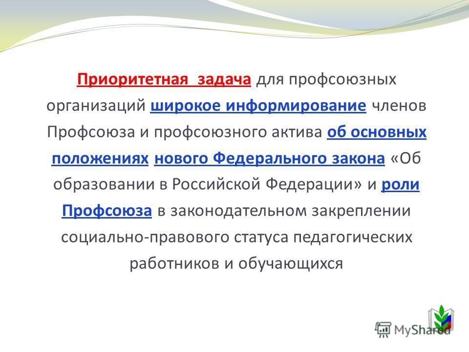 Приоритетная задача для профсоюзных организаций широкое информирование членов Профсоюза и профсоюзного актива об основных положениях нового Федерального закона «Об образовании в Российской Федерации» и роли Профсоюза в законодательном закреплении соц
