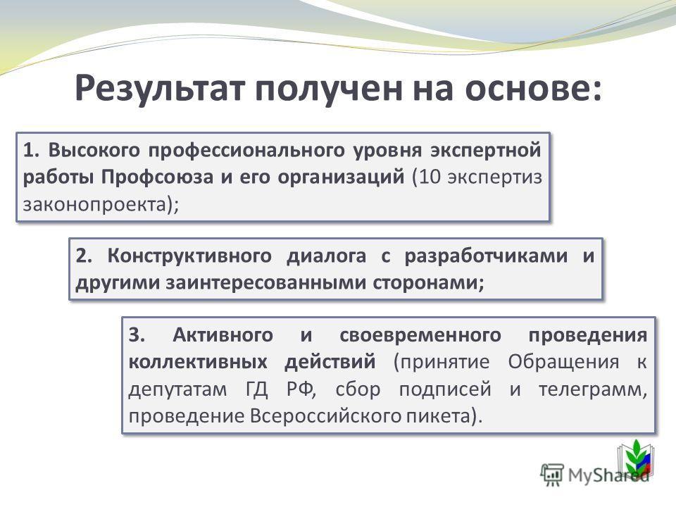 Результат получен на основе: 1. Высокого профессионального уровня экспертной работы Профсоюза и его организаций (10 экспертиз законопроекта); 2. Конструктивного диалога с разработчиками и другими заинтересованными сторонами; 3. Активного и своевремен