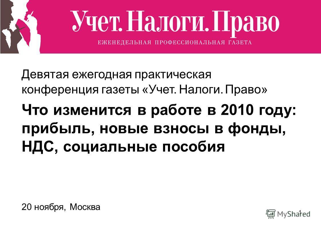 1 Девятая ежегодная практическая конференция газеты «Учет. Налоги. Право» Что изменится в работе в 2010 году: прибыль, новые взносы в фонды, НДС, социальные пособия 20 ноября, Москва
