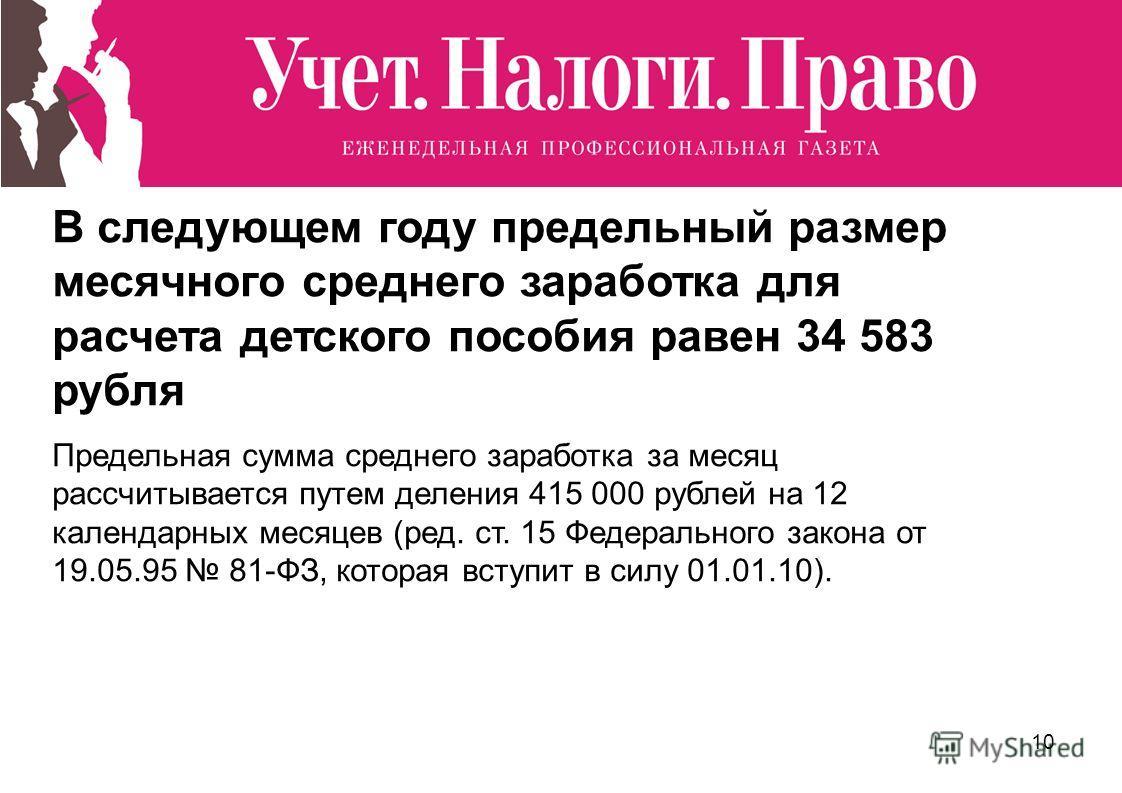10 В следующем году предельный размер месячного среднего заработка для расчета детского пособия равен 34 583 рубля Предельная сумма среднего заработка за месяц рассчитывается путем деления 415 000 рублей на 12 календарных месяцев (ред. ст. 15 Федерал