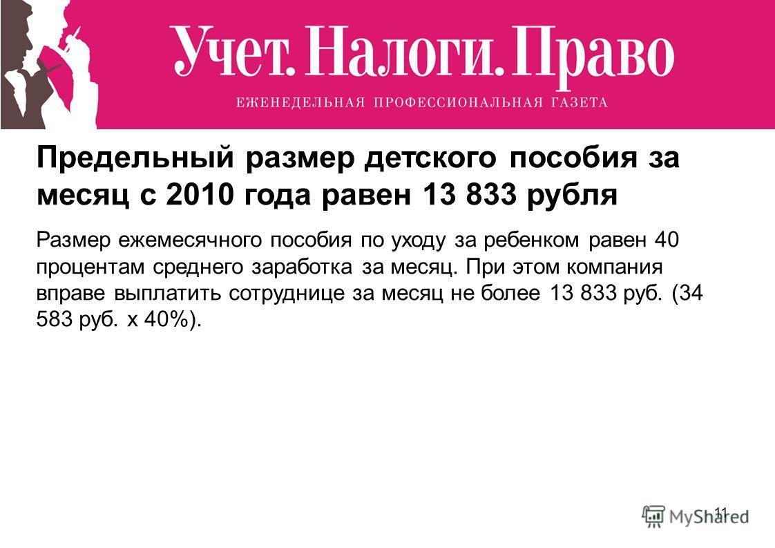 11 Предельный размер детского пособия за месяц с 2010 года равен 13 833 рубля Размер ежемесячного пособия по уходу за ребенком равен 40 процентам среднего заработка за месяц. При этом компания вправе выплатить сотруднице за месяц не более 13 833 руб.