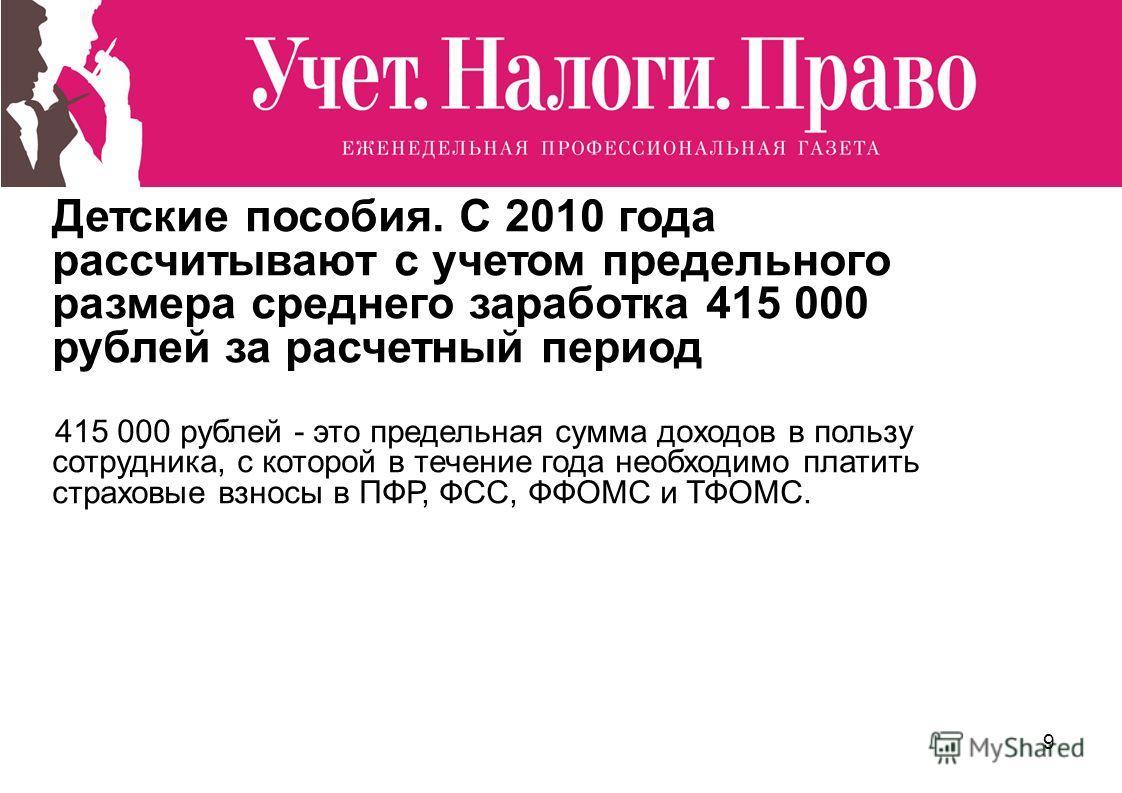 9 Детские пособия. С 2010 года рассчитывают с учетом предельного размера среднего заработка 415 000 рублей за расчетный период 415 000 рублей - это предельная сумма доходов в пользу сотрудника, с которой в течение года необходимо платить страховые вз