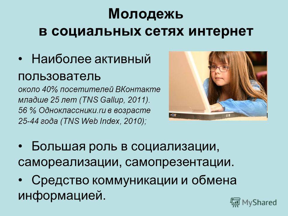 Молодежь в социальных сетях интернет Наиболее активный пользователь около 40% посетителей ВКонтакте младше 25 лет (TNS Gallup, 2011). 56 % Одноклассники.ru в возрасте 25-44 года (TNS Web Index, 2010); Большая роль в социализации, самореализации, само