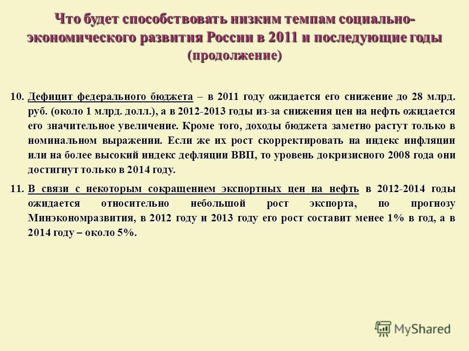 10.Дефицит федерального бюджета – в 2011 году ожидается его снижение до 28 млрд. руб. (около 1 млрд. долл.), а в 2012-2013 годы из-за снижения цен на нефть ожидается его значительное увеличение. Кроме того, доходы бюджета заметно растут только в номи