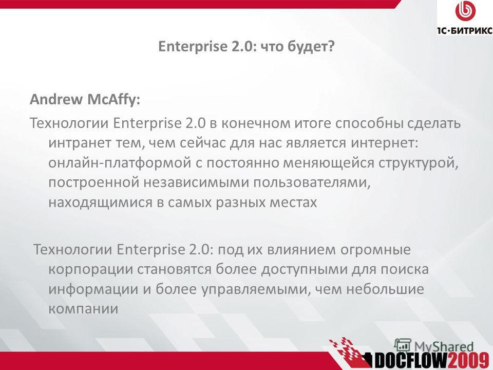 Enterprise 2.0: что будет? Andrew McAffy: Технологии Enterprise 2.0 в конечном итоге способны сделать интранет тем, чем сейчас для нас является интернет: онлайн-платформой с постоянно меняющейся структурой, построенной независимыми пользователями, на