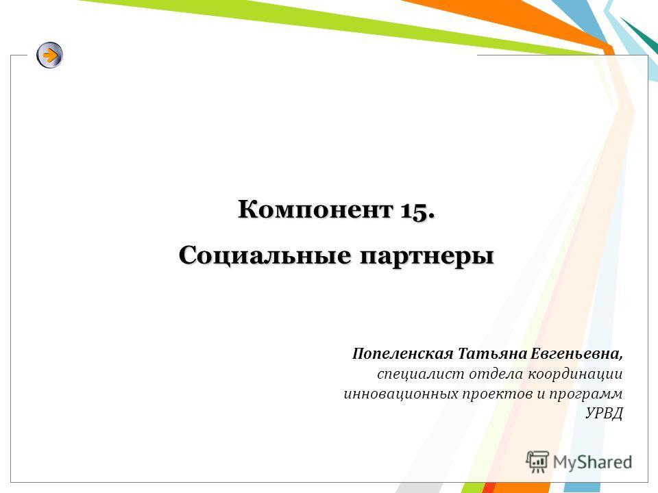 Компонент 15. Социальные партнеры Попеленская Татьяна Евгеньевна, специалист отдела координации инновационных проектов и программ УРВД