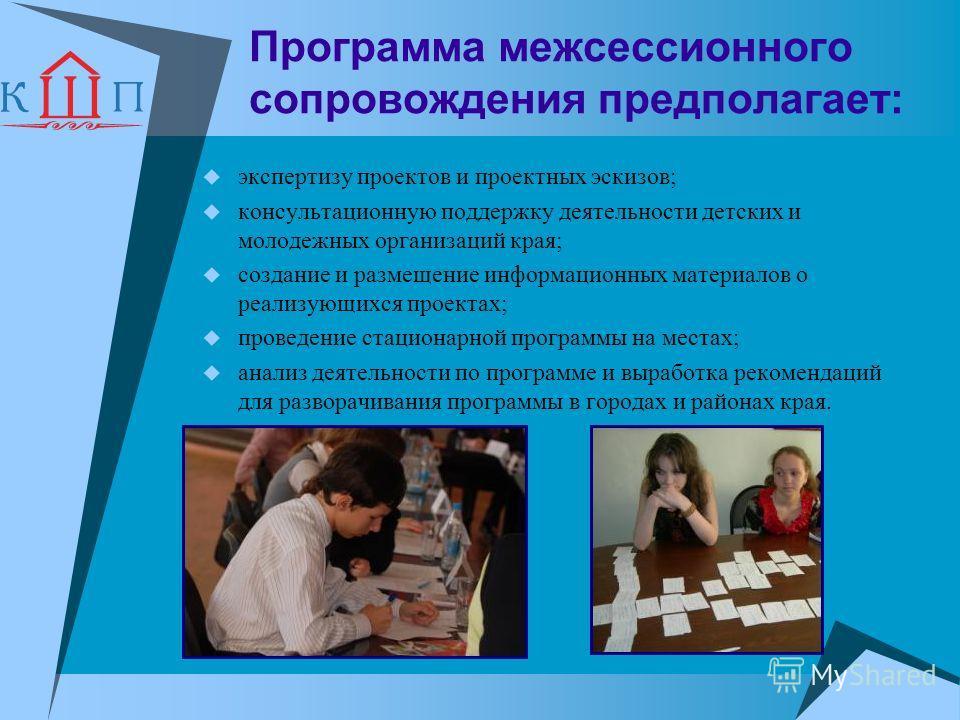 Программа межсессионного сопровождения предполагает: экспертизу проектов и проектных эскизов; консультационную поддержку деятельности детских и молодежных организаций края; создание и размещение информационных материалов о реализующихся проектах; про