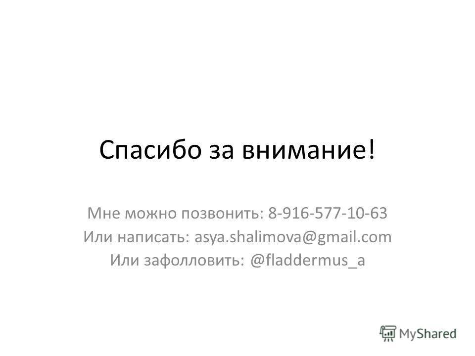 Спасибо за внимание! Мне можно позвонить: 8-916-577-10-63 Или написать: asya.shalimova@gmail.com Или зафолловить: @fladdermus_a