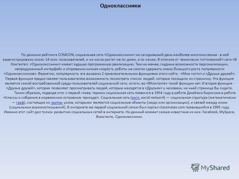 Одноклассники По данным рейтинга COMCON, социальная сеть «Одноклассники» на сегодняшний день наиболее многочисленна - в ней зарегистрировано около 14 млн. пользователей, и их число растет не по дням, а по часам. В отличие от технически «отточенной» с