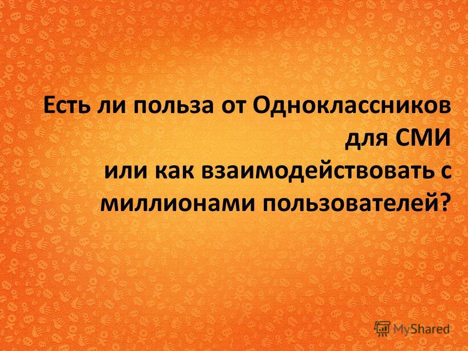 Есть ли польза от Одноклассников для СМИ или как взаимодействовать с миллионами пользователей?