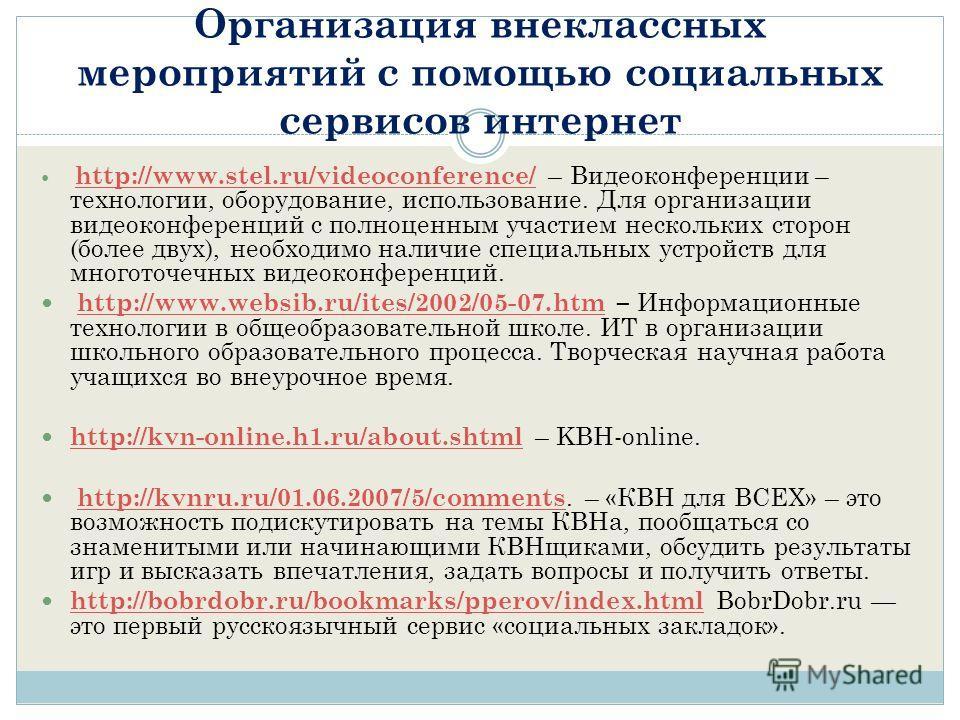 Организация внеклассных мероприятий с помощью социальных сервисов интернет http://www.stel.ru/videoconference/ – Видеоконференции – технологии, оборудование, использование. Для организации видеоконференций с полноценным участием нескольких сторон (бо